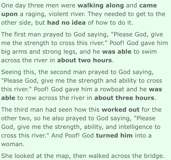 "One day three men were walking along and came upon a raging, violent river. They needed to get to the other side, but had no idea of how to do it.  The first man prayed to God saying, ""Please God, give me the strength to cross this river."" Poof! God gave him big arms and strong legs, and he was able to swim across the river in about two hours.  Seeing this, the second man prayed to God saying, ""Please God, give me the strength and ability to cross this river."" Poof! God gave him a rowboat and he was able to row across the river in about three hours.  The third man had seen how this worked out for the other two, so he also prayed to God saying, ""Please God, give me the strength, ability, and intelligence to cross this river."" And Poof! God turned him into a woman.  She looked at the map, then walked across the bridge."